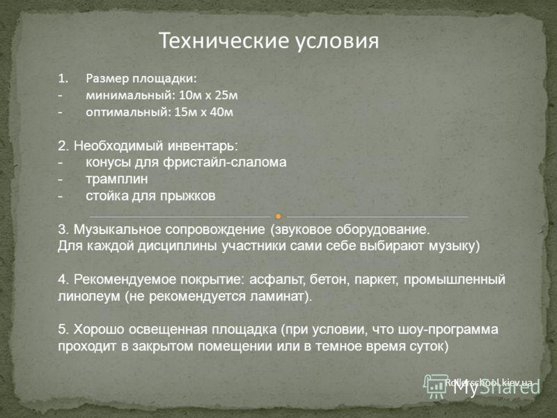 Rollerschool.kiev.ua Технические условия 1.Размер площадки: -минимальный: 10м х 25м -оптимальный: 15м х 40м 2. Необходимый инвентарь: -конусы для фристайл-слалома -трамплин -стойка для прыжков 3. Музыкальное сопровождение (звуковое оборудование. Для