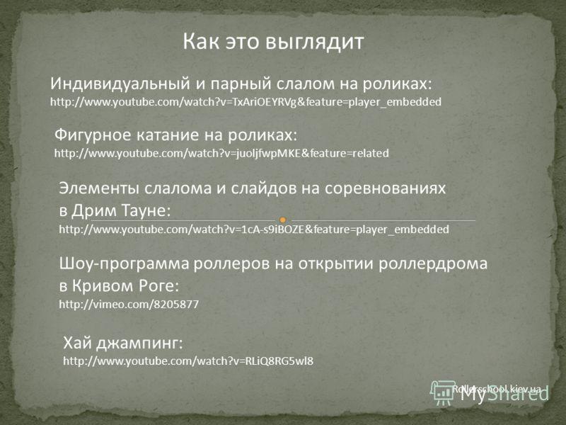 Rollerschool.kiev.ua Как это выглядит Индивидуальный и парный слалом на роликах: http://www.youtube.com/watch?v=TxAriOEYRVg&feature=player_embedded Фигурное катание на роликах: http://www.youtube.com/watch?v=juoljfwpMKE&feature=related Шоу-программа