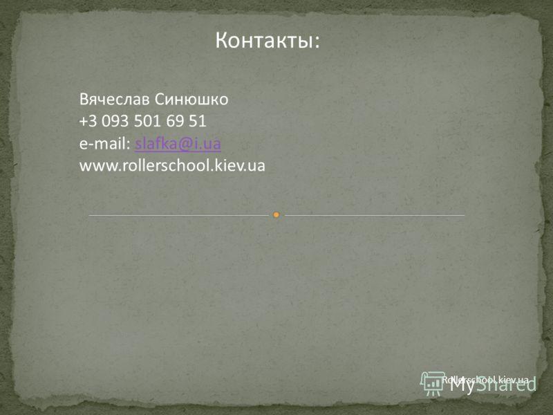 Rollerschool.kiev.ua Контакты: Вячеслав Синюшко +3 093 501 69 51 e-mail: slafka@i.uaslafka@i.ua www.rollerschool.kiev.ua