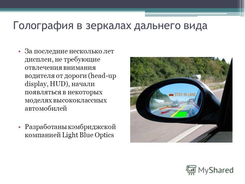 Голография в зеркалах дальнего вида За последние несколько лет дисплеи, не требующие отвлечения внимания водителя от дороги (head-up display, HUD), начали появляться в некоторых моделях высококлассных автомобилей Разработаны кэмбриджской компанией Li