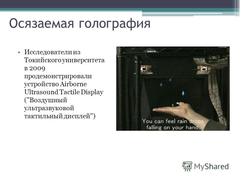 Осязаемая голография Исследователи из Токийского университета в 2009 продемонстрировали устройство Airborne Ultrasound Tactile Display (Воздушный ультразвуковой тактильный дисплей)