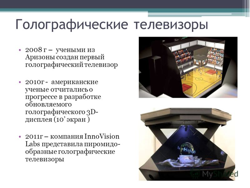 Голографические телевизоры 2008 г – учеными из Аризоны создан первый голографический телевизор 2010г - американские ученые отчитались о прогрессе в разработке обновляемого голографического 3D- дисплея (10 экран ) 2011г – компания InnoVision Labs пред