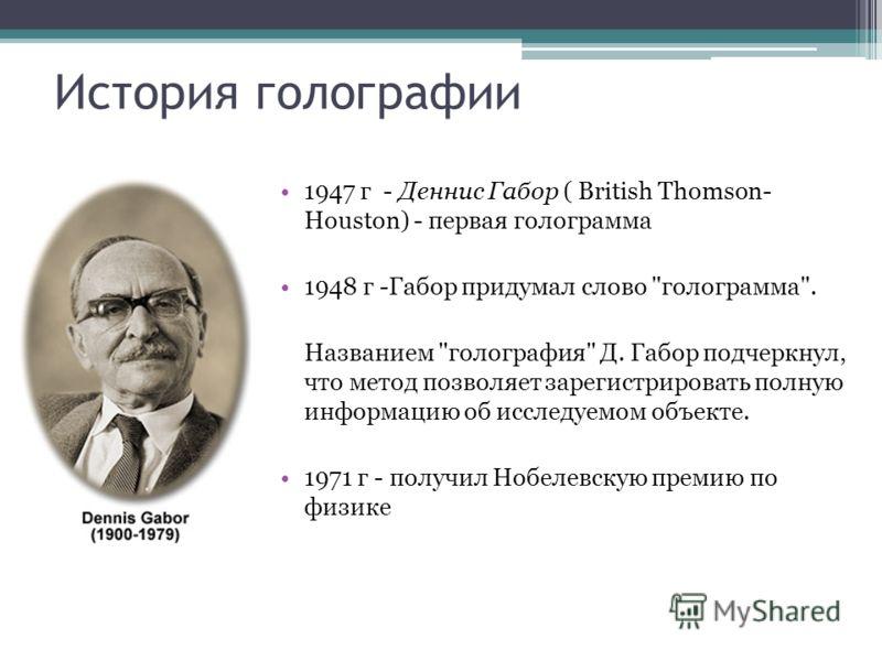 История голографии 1947 г - Деннис Габор ( British Thomson- Houston) - первая голограмма 1948 г -Габор придумал слово