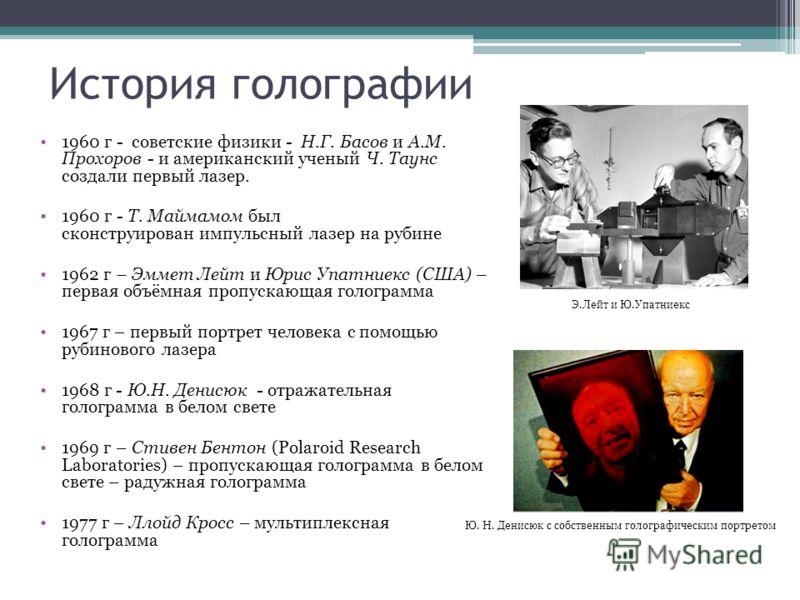 История голографии 1960 г - советские физики - Н.Г. Басов и А.М. Прохоров - и американский ученый Ч. Таунс создали первый лазер. 1960 г - Т. Маймамом был сконструирован импульсный лазер на рубине 1962 г – Эммет Лейт и Юрис Упатниекс (США) – первая об