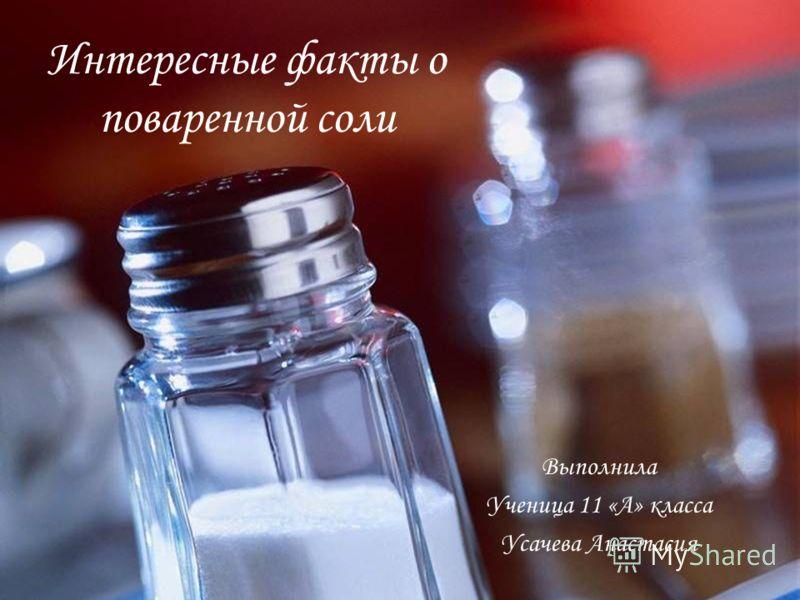 Интересные факты о поваренной соли Выполнила Ученица 11 «А» класса Усачева Анастасия