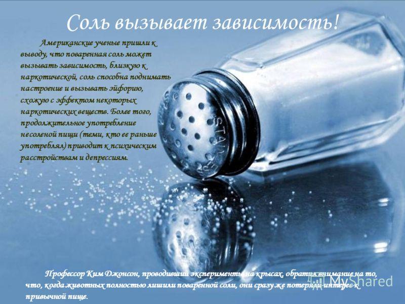 Соль вызывает зависимость! Американские ученые пришли к выводу, что поваренная соль может вызывать зависимость, близкую к наркотической, соль способна поднимать настроение и вызывать эйфорию, схожую с эффектом некоторых наркотических веществ. Более т