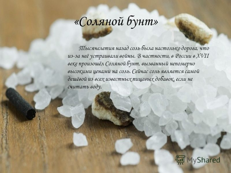 «Соляной бунт» Тысячелетия назад соль была настолько дорога, что из-за неё устраивали войны. В частности, в России в XVII веке произошёл Соляной бунт, вызванный непомерно высокими ценами на соль. Сейчас соль является самой дешёвой из всех известных п