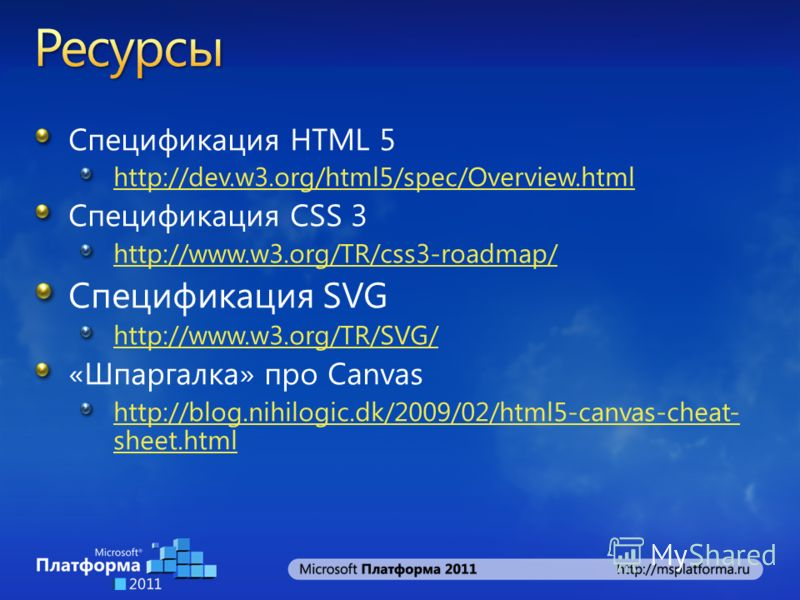 Спецификация HTML 5 http://dev.w3.org/html5/spec/Overview.html Спецификация CSS 3 http://www.w3.org/TR/css3-roadmap/ Спецификация SVG http://www.w3.org/TR/SVG/ «Шпаргалка» про Canvas http://blog.nihilogic.dk/2009/02/html5-canvas-cheat- sheet.html