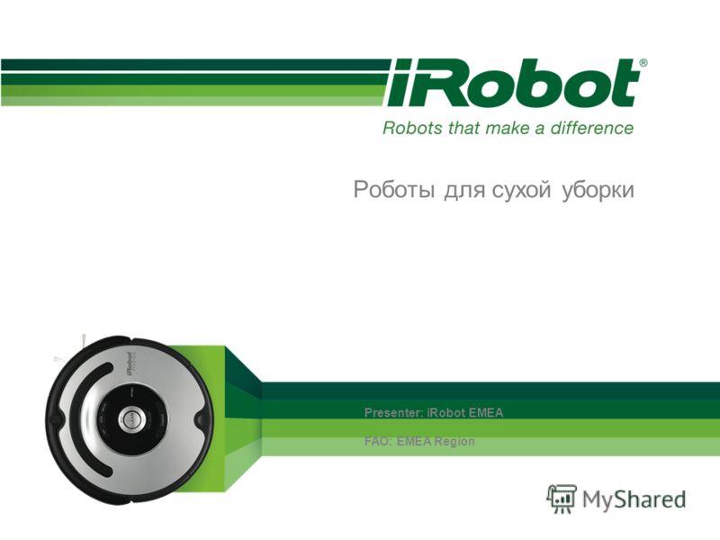 Роботы для сухой уборки Presenter: iRobot EMEA FAO: EMEA Region