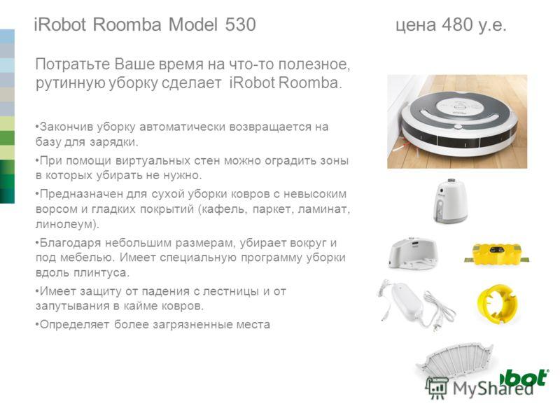 iRobot Roomba Model 530 цена 480 у.е. Потратьте Ваше время на что-то полезное, рутинную уборку сделает iRobot Roomba. Закончив уборку автоматически возвращается на базу для зарядки. При помощи виртуальных стен можно оградить зоны в которых убирать не