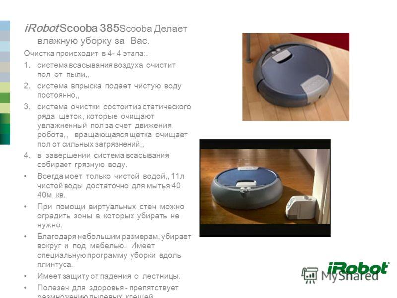 iRobot Scooba 385 Scooba Делает влажную уборку за Вас. Очистка происходит в 4- 4 этапа:. 1.система всасывания воздуха очистит пол от пыли,, 2.система впрыска подает чистую воду постоянно,, 3.система очистки состоит из статического ряда щеток, которые