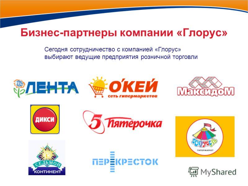 Бизнес-партнеры компании «Глорус» Сегодня сотрудничество с компанией «Глорус» выбирают ведущие предприятия розничной торговли