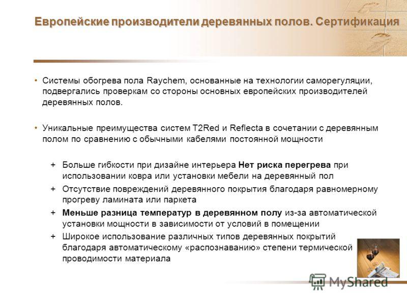 Европейские производители деревянных полов. Сертификация Системы обогрева пола Raychem, основанные на технологии саморегуляции, подвергались проверкам со стороны основных европейских производителей деревянных полов. Уникальные преимущества систем T2R