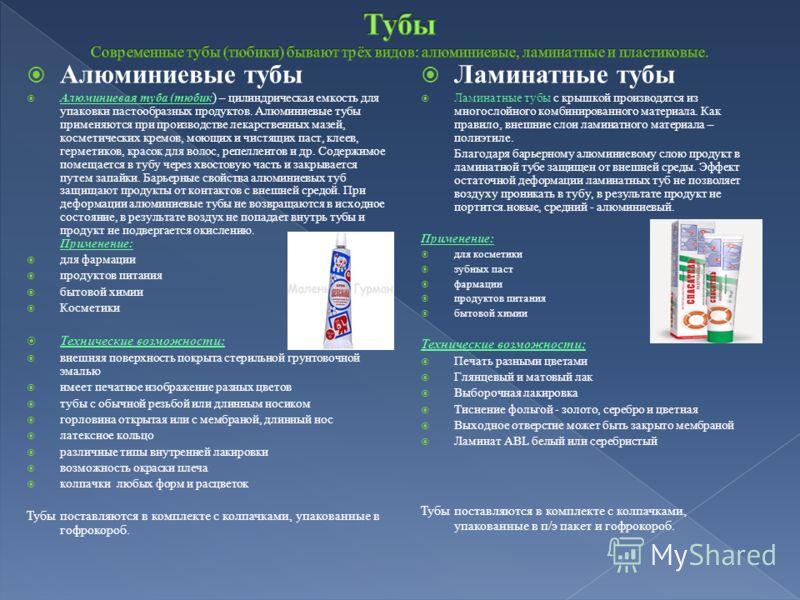 Алюминиевые тубы Алюминиевая туба (тюбик) – цилиндрическая емкость для упаковки пастообразных продуктов. Алюминиевые тубы применяются при производстве лекарственных мазей, косметических кремов, моющих и чистящих паст, клеев, герметиков, красок для во