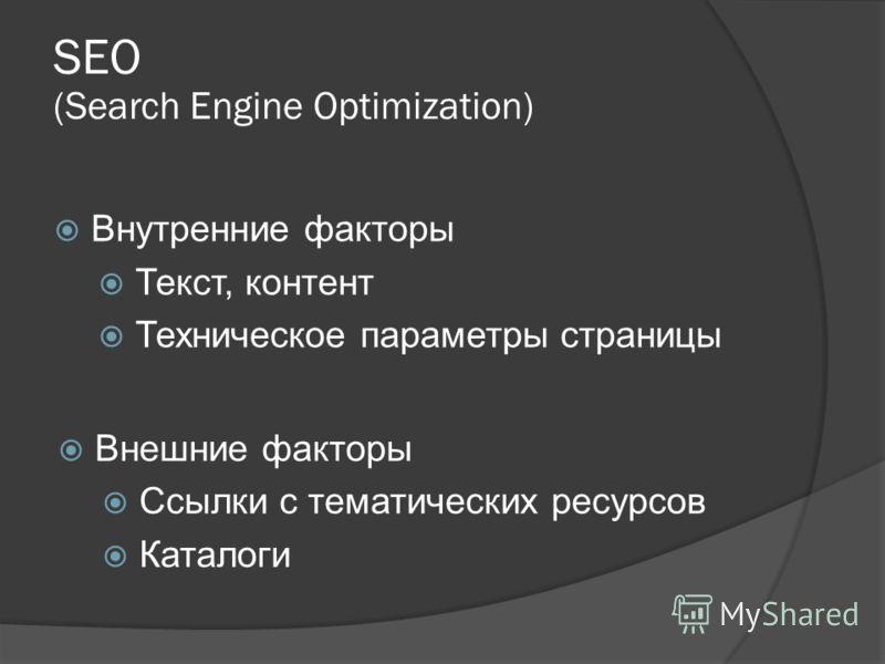 SEO (Search Engine Optimization) Внутренние факторы Текст, контент Техническое параметры страницы Внешние факторы Ссылки с тематических ресурсов Каталоги