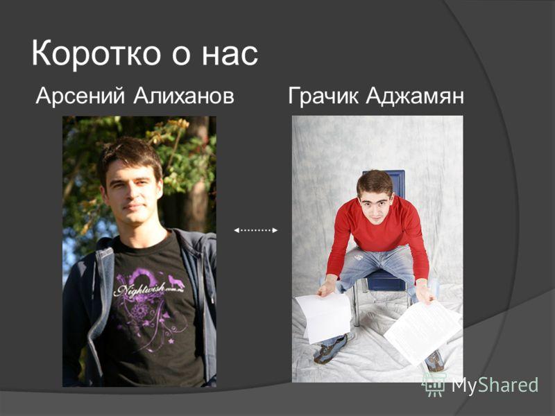 Коротко о нас Арсений Алиханов Грачик Аджамян
