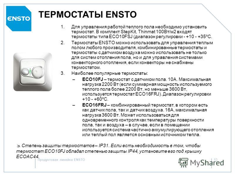 Продуктовая линейка ENSTO12 ТЕПЛЫЙ ПОЛ ENSTO: расчет 5 Выберите терморегулятор ENSTO для управления работой теплого пола Терморегуляторы ENSTO ECO10FJ и ECO16FRJ, рассчитанные на 10 и 16А соответственно, позволяют эффективно управлять работой теплого
