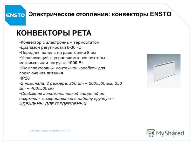 Продуктовая линейка ENSTO20 Электрическое отопление: конвекторы ENSTO КОНВЕКТОРЫ LISTA Конвектор с электронным термостатом Диапазон регулировки 6-30 ºC 200, 350, 500, 700 и 900 Вт Высота конвекторов - 20 см Передняя панель на расстоянии 8 см Управляю