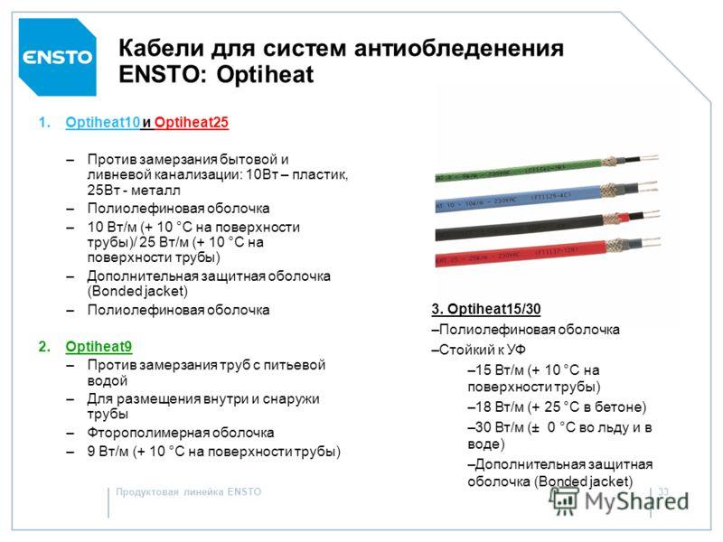 Продуктовая линейка ENSTO32 – Серия резистивных кабелей для труб и наружных территорий – Одножильные кабели –Сопротивление 0.025 – 10 ом/метр – Двухжильные кабели: – Сопротивление 2х0.82 и 2х10 Ом/м – Максимальная внешняя температура: –80°C в рабочем