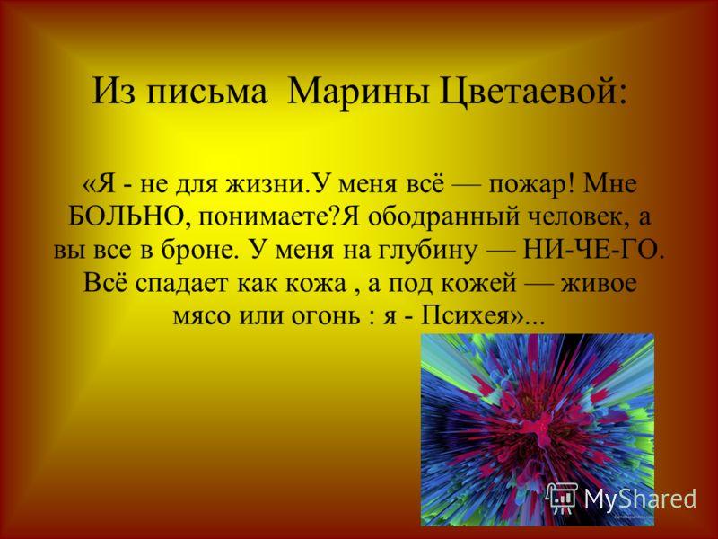 Из письма Марины Цветаевой: «Я - не для жизни.У меня всё пожар! Мне БОЛЬНО, понимаете?Я ободранный человек, а вы все в броне. У меня на глубину НИ-ЧЕ-ГО. Всё спадает как кожа, а под кожей живое мясо или огонь : я - Психея»...