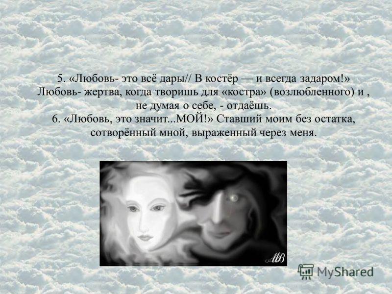 5. «Любовь- это всё дары// В костёр и всегда задаром!» Любовь- жертва, когда творишь для «костра» (возлюбленного) и, не думая о себе, - отдаёшь. 6. «Любовь, это значит...МОЙ!» Ставший моим без остатка, сотворённый мной, выраженный через меня.