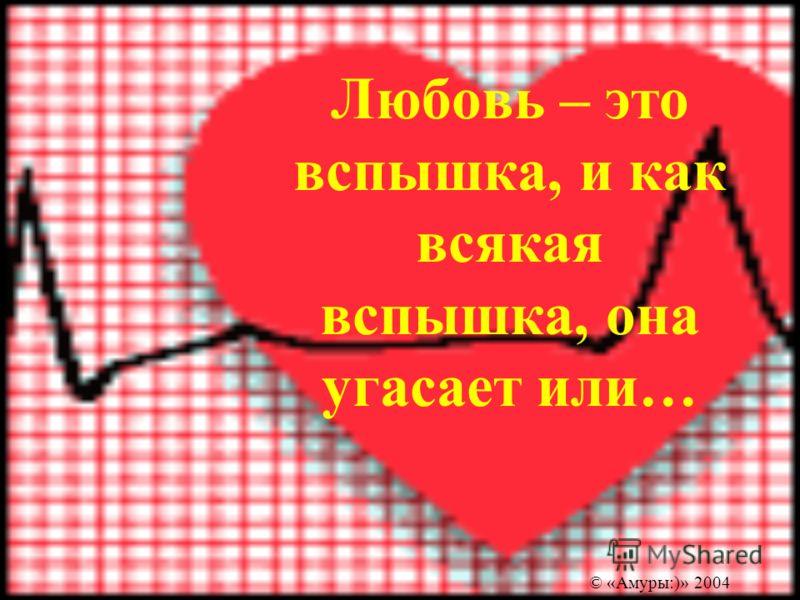 Любовь – это вспышка, и как всякая вспышка, она угасает или… © «Амуры:)» 2004