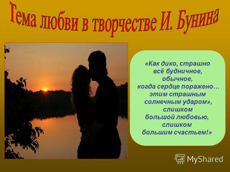 «Как дико, страшно всё будничное, обычное, когда сердце поражено… этим страшным солнечным ударом», слишком большой любовью, слишком большим счастьем!»