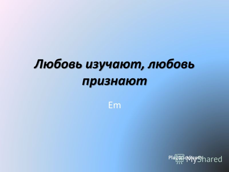 Любовь изучают, любовь признают Em Play4God.com