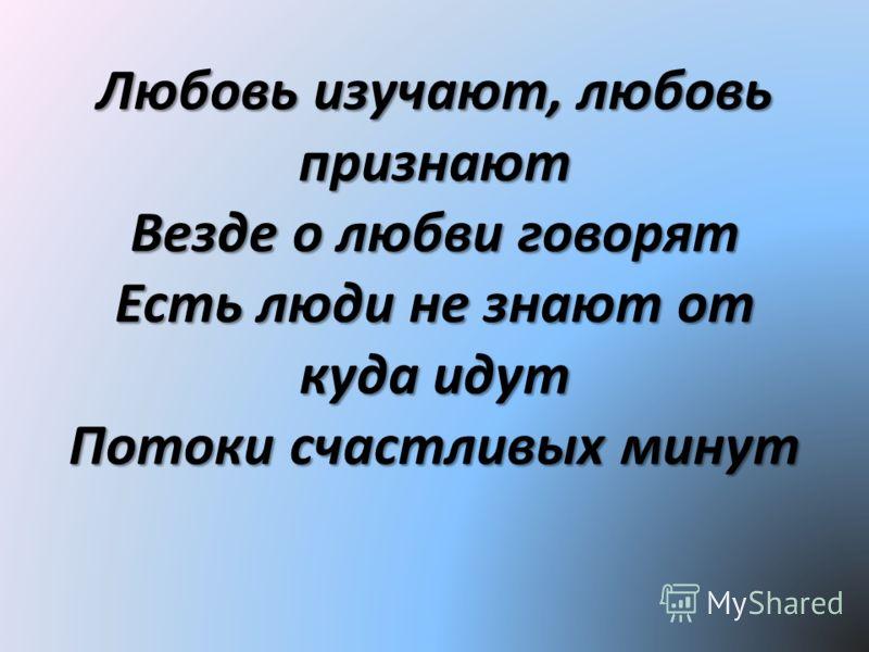 Любовь изучают, любовь признают Везде о любви говорят Есть люди не знают от куда идут Потоки счастливых минут
