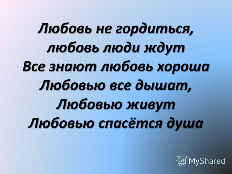 Любовь не гордиться, любовь люди ждут Все знают любовь хороша Любовью все дышат, Любовью живут Любовью спасётся душа