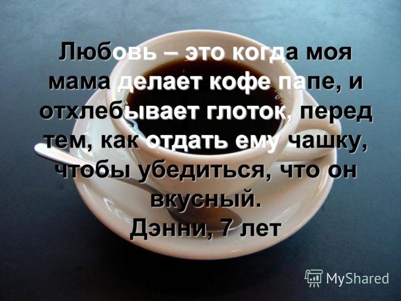 Любовь – это когда моя мама делает кофе папе, и отхлебывает глоток, перед тем, как отдать ему чашку, чтобы убедиться, что он вкусный. Дэнни, 7 лет