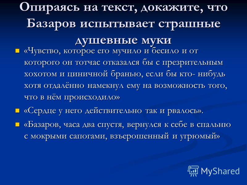 Опираясь на текст, докажите, что Базаров испытывает страшные душевные муки «Чувство, которое его мучило и бесило и от которого он тотчас отказался бы с презрительным хохотом и циничной бранью, если бы кто- нибудь хотя отдалённо намекнул ему на возмож