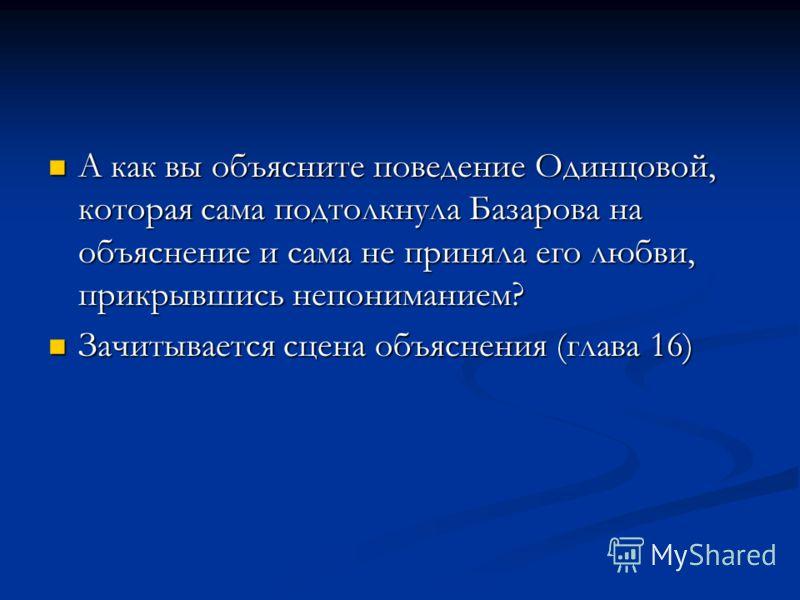 А как вы объясните поведение Одинцовой, которая сама подтолкнула Базарова на объяснение и сама не приняла его любви, прикрывшись непониманием? А как вы объясните поведение Одинцовой, которая сама подтолкнула Базарова на объяснение и сама не приняла е