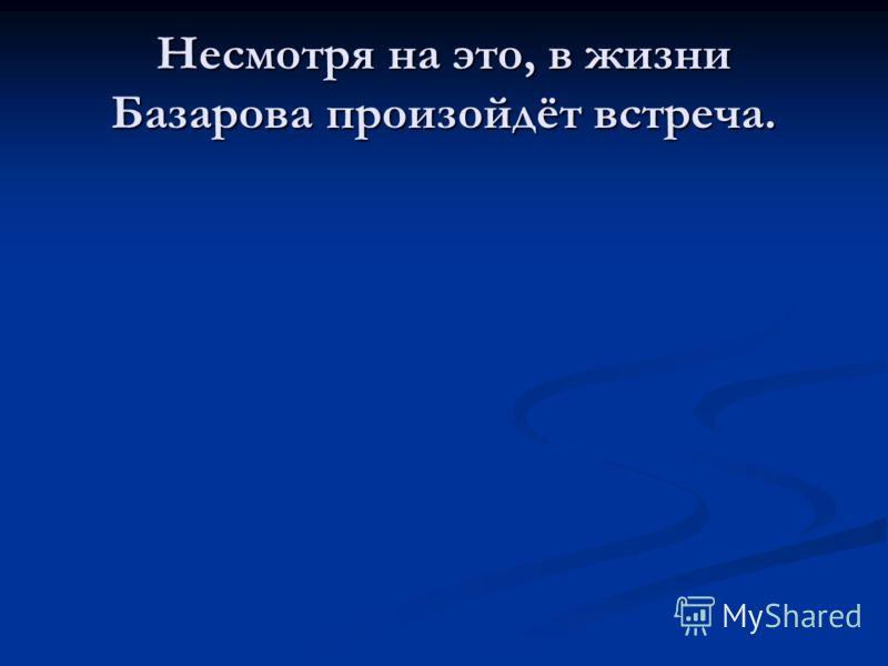 Несмотря на это, в жизни Базарова произойдёт встреча.