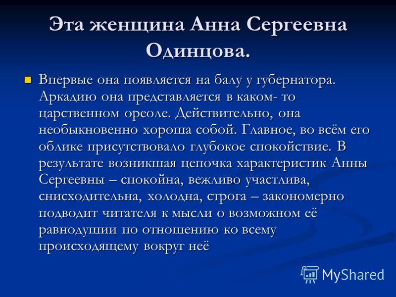 Эта женщина Анна Сергеевна Одинцова. Впервые она появляется на балу у губернатора. Аркадию она представляется в каком- то царственном ореоле. Действительно, она необыкновенно хороша собой. Главное, во всём его облике присутствовало глубокое спокойств