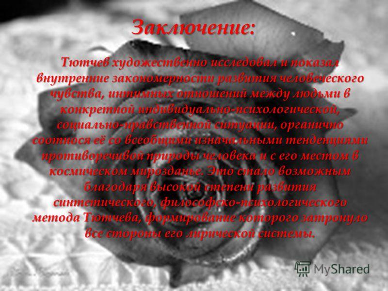 Тютчев художественно исследовал и показал внутренние закономерности развития человеческого чувства, интимных отношений между людьми в конкретной индивидуально-психологической, социально-нравственной ситуации, органично соотнося её со всеобщими изнача