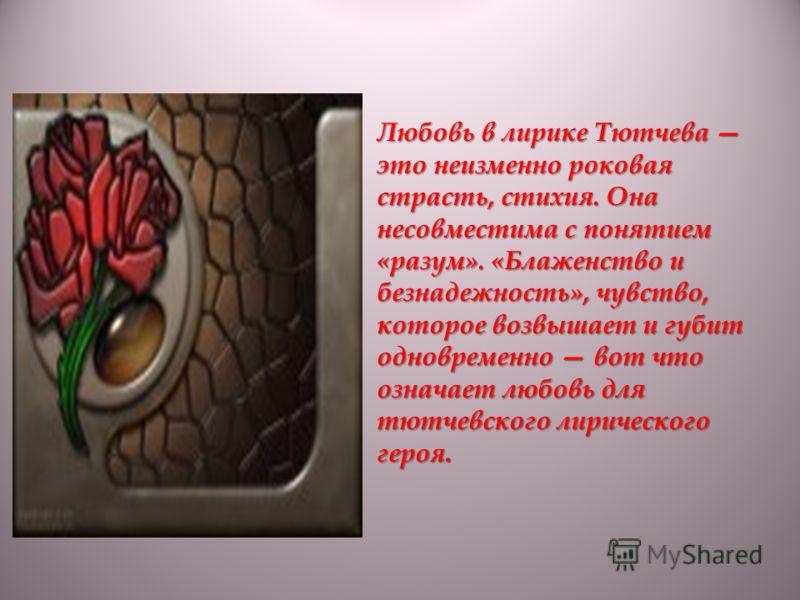 Любовь в лирике Тютчева это неизменно роковая страсть, стихия. Она несовместима с понятием «разум». «Блаженство и безнадежность», чувство, которое возвышает и губит одновременно вот что означает любовь для тютчевского лирического героя.