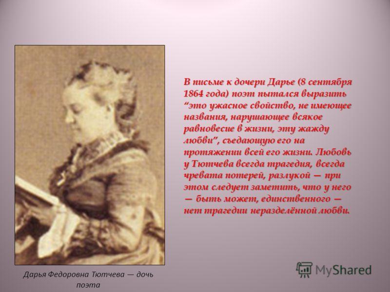 В письме к дочери Дарье (8 сентября 1864 года) поэт пытался выразить это ужасное свойство, не имеющее названия, нарушающее всякое равновесие в жизни, эту жажду любви, съедающую его на протяжении всей его жизни. Любовь у Тютчева всегда трагедия, всегд
