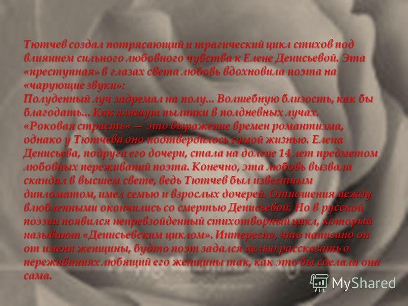 Тютчев создал потрясающий и трагический цикл стихов под влиянием сильного любовного чувства к Елене Денисьевой. Эта «преступная» в глазах света любовь вдохновила поэта на «чарующие звуки»: Полуденный луч задремал на полу... Волшебную близость, как бы