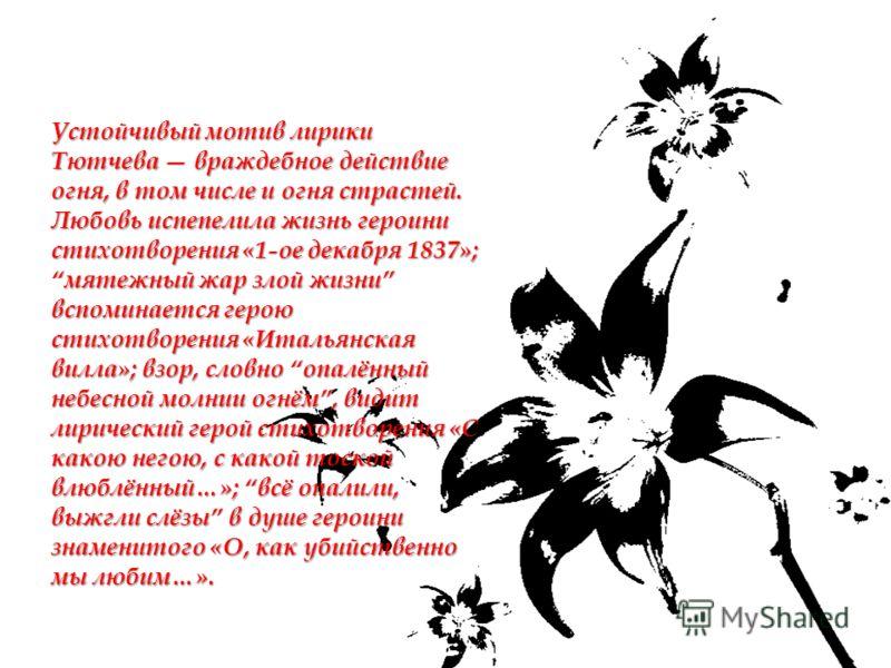 Устойчивый мотив лирики Тютчева враждебное действие огня, в том числе и огня страстей. Любовь испепелила жизнь героини стихотворения «1-ое декабря 1837»; мятежный жар злой жизни вспоминается герою стихотворения «Итальянская вилла»; взор, словно опалё