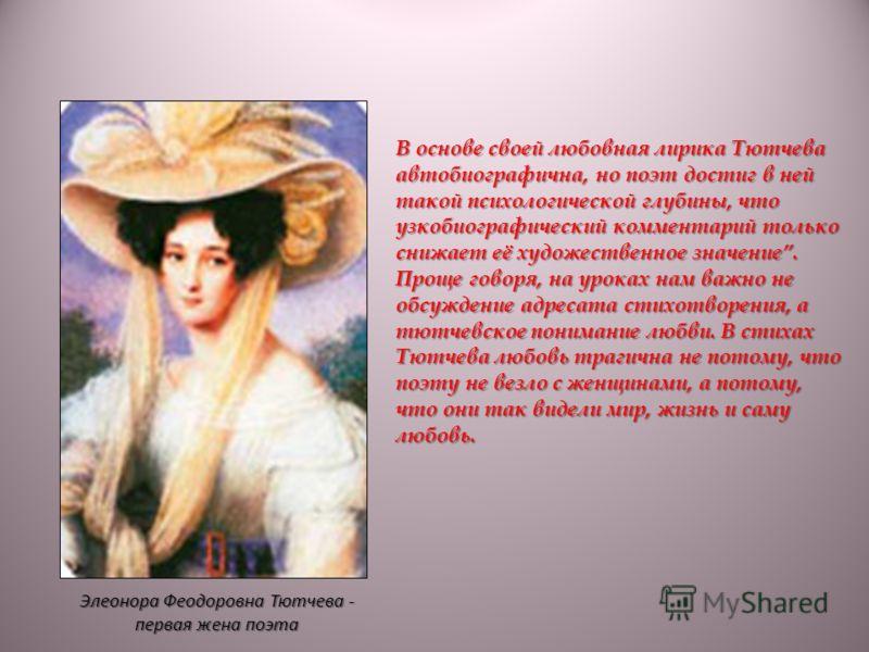 Элеонора Феодоровна Тютчева - первая жена поэта В основе своей любовная лирика Тютчева автобиографична, но поэт достиг в ней такой психологической глубины, что узкобиографический комментарий только снижает её художественное значение. Проще говоря, на