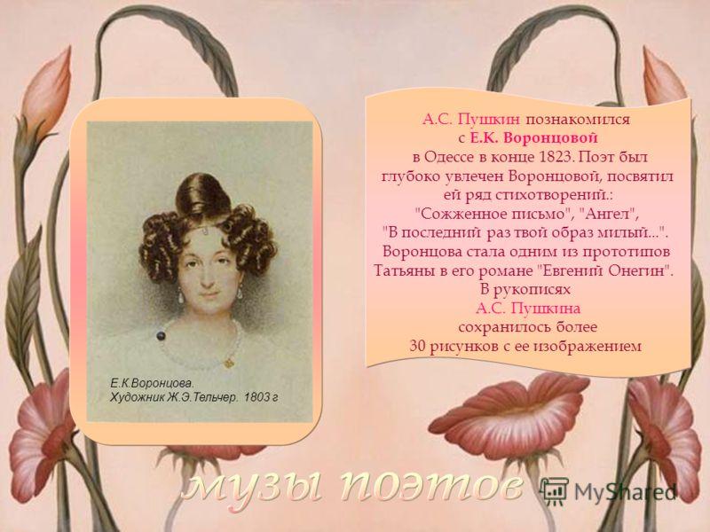 Е.К.Воронцова. Художник Ж.Э.Тельчер. 1803 г А.С. Пушкин познакомился с Е.К. Воронцовой в Одессе в конце 1823. Поэт был глубоко увлечен Воронцовой, посвятил ей ряд стихотворений.: