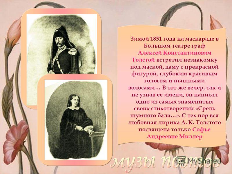 Зимой 1851 года на маскараде в Большом театре граф Алексей Константинович Толстой встретил незнакомку под маской, даму с прекрасной фигурой, глубоким красивым голосом и пышными волосами… В тот же вечер, так и не узнав ее имени, он написал одно из сам