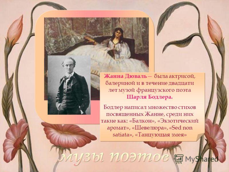 Жанна Дюваль была актрисой, балериной и в течение двадцати лет музой французского поэта Шарля Бодлера. Бодлер написал множество стихов посвященных Жанне, среди них такие как: «Балкон», «Экзотический аромат», «Шевелюра», «Sed non satiata», «Танцующая