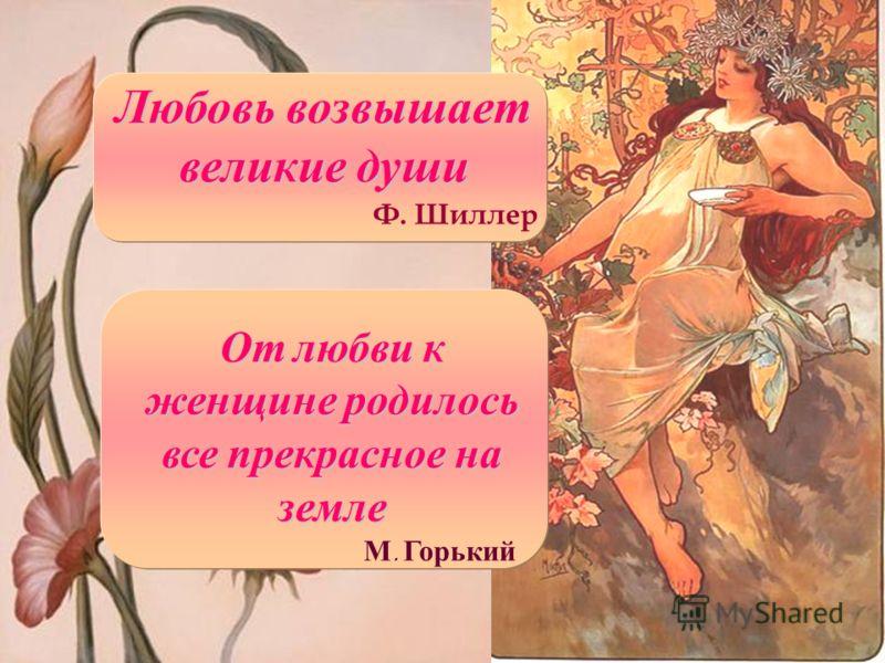 Любовь возвышает великие души Ф. Шиллер От любви к женщине родилось все прекрасное на земле М. Горький