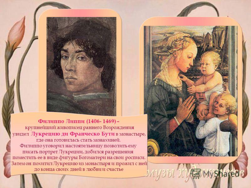 Филиппо Липпи (1406- 1469) – крупнейший живописец раннего Возрождения увидел Лукрецию ди Франческо Бути в монастыре, где она готовилась стать монахиней. Филиппо уговорил настоятельницу позволить ему писать портрет Лукреции, добился разрешения помести