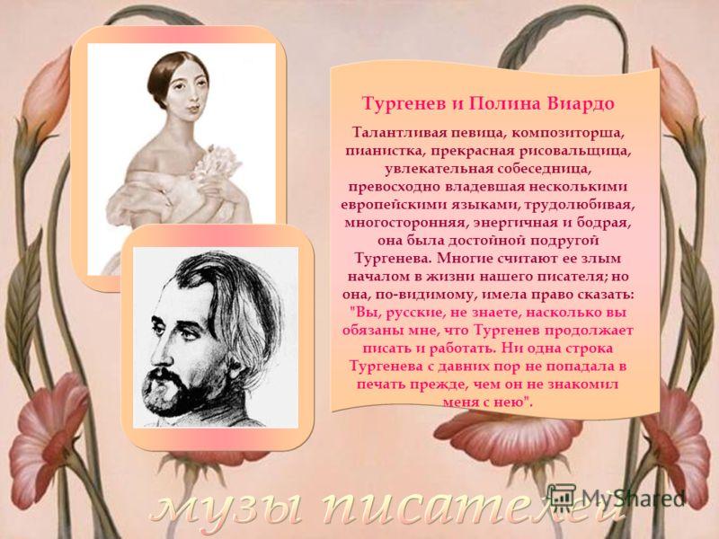 Тургенев и Полина Виардо Талантливая певица, композиторша, пианистка, прекрасная рисовальщица, увлекательная собеседница, превосходно владевшая несколькими европейскими языками, трудолюбивая, многосторонняя, энергичная и бодрая, она была достойной по
