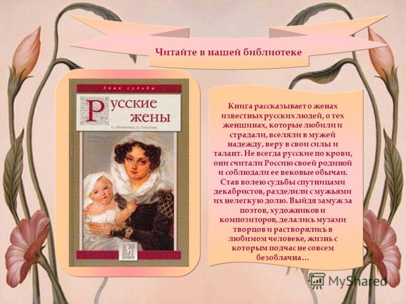 Читайте в нашей библиотеке Книга рассказывает о женах известных русских людей, о тех женщинах, которые любили и страдали, вселяли в мужей надежду, веру в свои силы и талант. Не всегда русские по крови, они считали Россию своей родиной и соблюдали ее