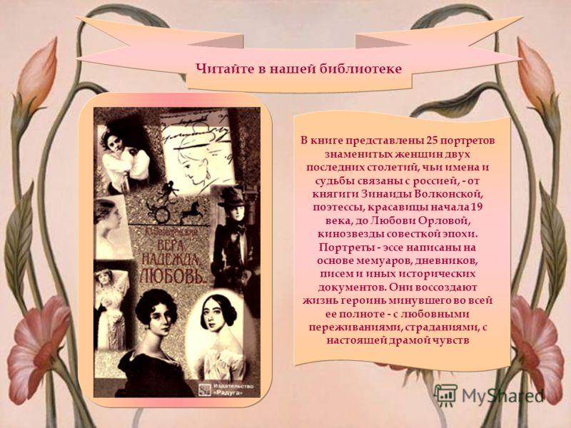 Читайте в нашей библиотеке В книге представлены 25 портретов знаменитых женщин двух последних столетий, чьи имена и судьбы связаны с россией, - от княгиги Зинаиды Волконской, поэтессы, красавицы начала 19 века, до Любови Орловой, кинозвезды совесткой