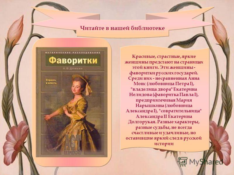 Читайте в нашей библиотеке Красивые, страстные, яркие женщины предстают на страницах этой книги. Эти женщины - фаворитки русских государей. Среди них - несравненная Анна Монс (любовница Петра I),